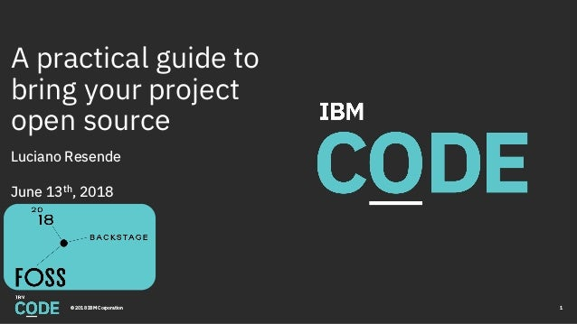 A practical guide to bring your project open source Luciano Resende June 13th, 2018 © 2018 IBM Corporation 1