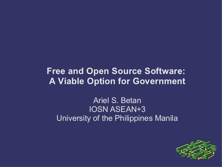 Free and Open Source Software:A Viable Option for Government             Ariel S. Betan            IOSN ASEAN+3  Universit...