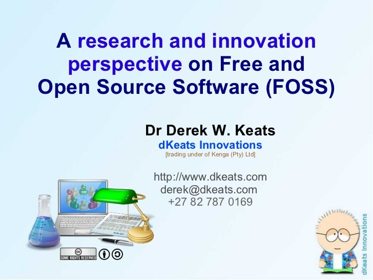 A  research and innovation perspective  on Free and Open Source Software (FOSS) Dr Derek W. Keats dKeats Innovations [trad...