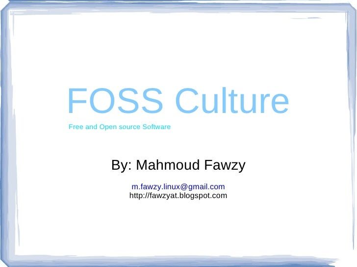 FOSS Culture By: Mahmoud Fawzy [email_address] http://fawzyat.blogspot.com Free and Open source Software