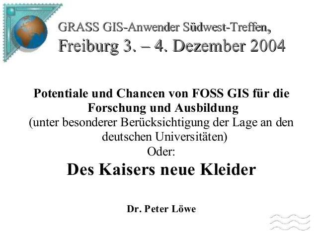 GRASS GIS-Anwender Südwest-Treffen,  Freiburg 3. – 4. Dezember 2004 Potentiale und Chancen von FOSS GIS für die Forschung ...