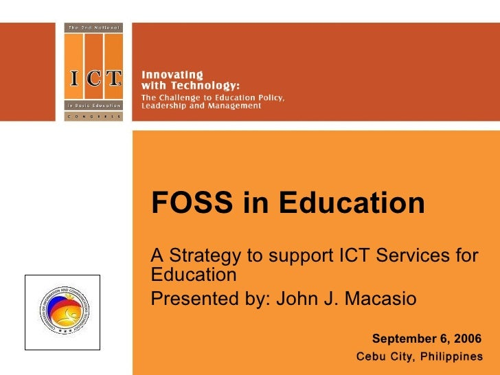 FOSS in Education A Strategy to support ICT Services for Education Presented by: John J. Macasio September 6, 2006