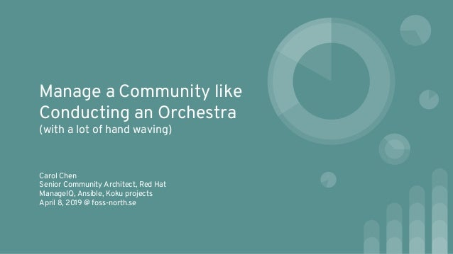 Manage a Community like Conducting an Orchestra (with a lot of hand waving) Carol Chen Senior Community Architect, Red Hat...