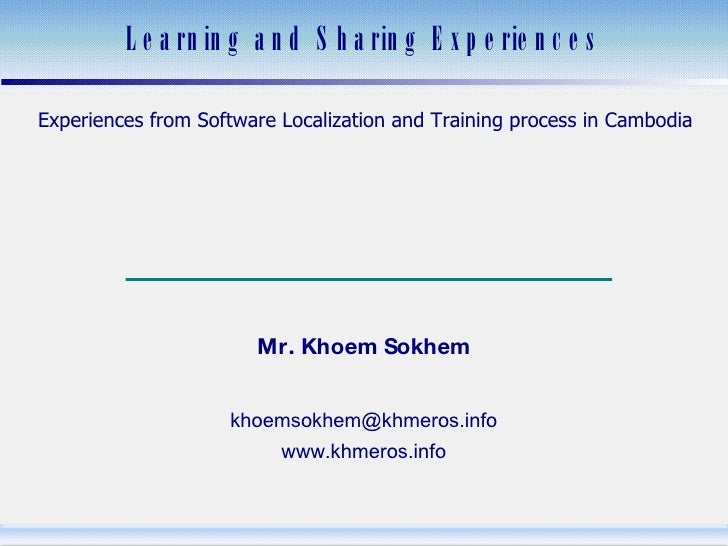 Learning and Sharing Experiences Experiences from Software Localization and Training process in Cambodia បទពិសោធន៍​អំពី​កា...