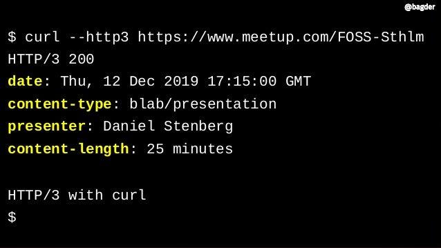 $ curl --http3 https://www.meetup.com/FOSS-Sthlm HTTP/3 200 date: Thu, 12 Dec 2019 17:15:00 GMT content-type: blab/present...