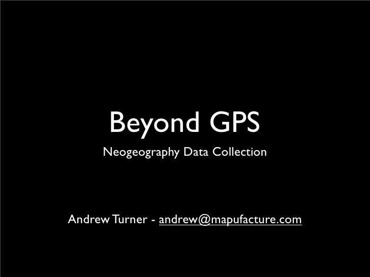 Beyond GPS      Neogeography Data Collection     Andrew Turner - andrew@mapufacture.com