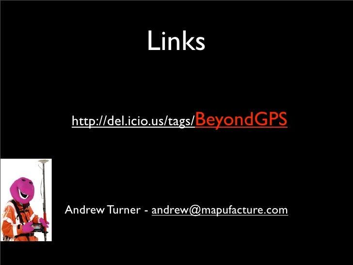 Links   http://del.icio.us/tags/BeyondGPS     Andrew Turner - andrew@mapufacture.com
