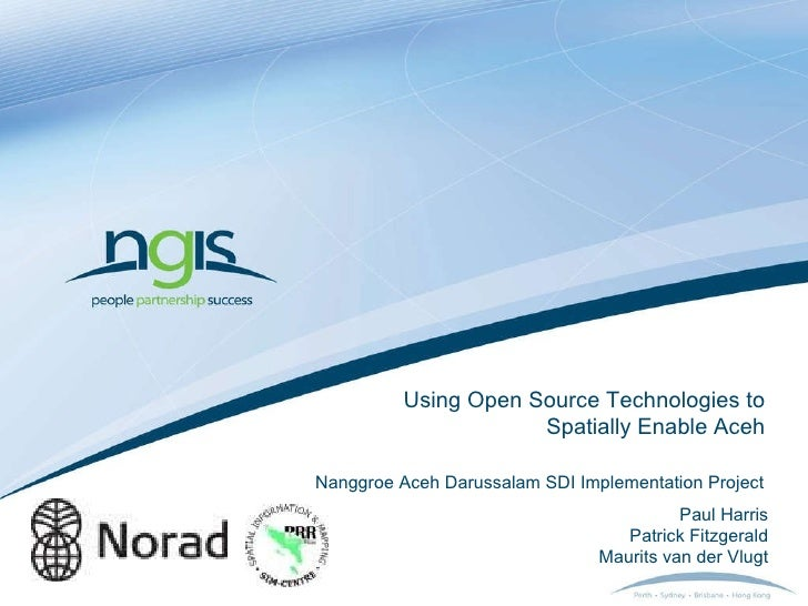 Using Open Source Technologies to Spatially Enable Aceh Paul Harris Patrick Fitzgerald Maurits van der Vlugt Nanggroe Aceh...
