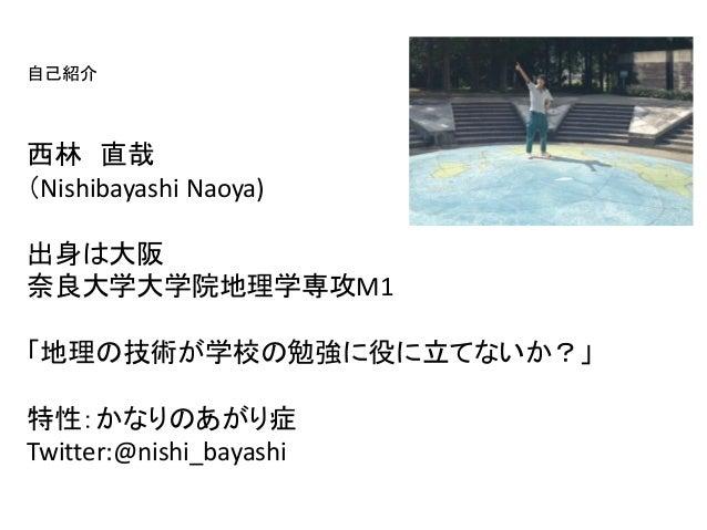 自己紹介西林 直哉(Nishibayashi Naoya)出身は大阪奈良大学大学院地理学専攻M1「地理の技術が学校の勉強に役に立てないか?」特性:かなりのあがり症Twitter:@nishi_bayashi