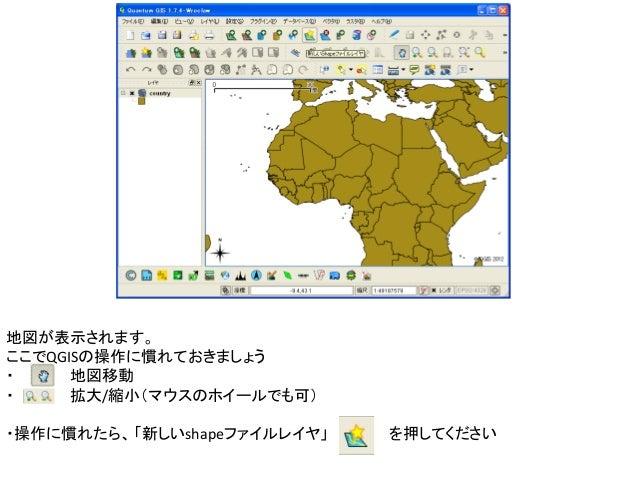 地図が表示されます。ここでQGISの操作に慣れておきましょう・     地図移動・     拡大/縮小(マウスのホイールでも可)・操作に慣れたら、 「新しいshapeファイルレイヤ」   を押してください