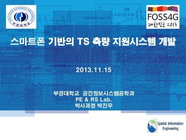 스마트폰 기반의 TS 측량 지원시스템 개발 부경대학교 공간정보시스템공학과 PE & RS Lab. 박사과정 박진우 2013.11.15