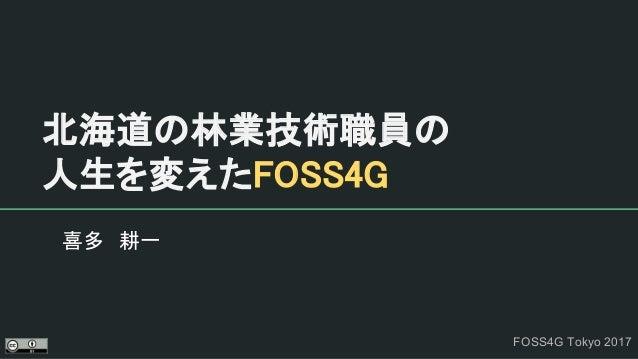 北海道の林業技術職員の 人生を変えたFOSS4G 喜多 耕一 FOSS4G Tokyo 2017