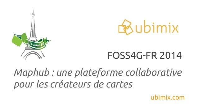 Maphub : une plateforme collaborative pour les créateurs de cartes ubimix.com FOSS4G-FR 2014