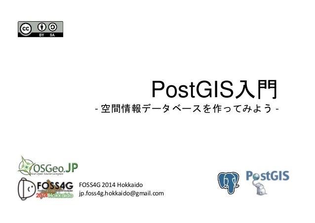 PostGIS入門 - 空間情報データベースを作ってみよう - FOSS4G 2014 Hokkaido jp.foss4g.hokkaido@gmail.com