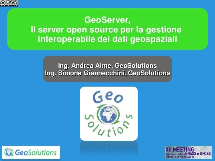 GeoServer,Il server open source per la gestione   interoperabile dei dati geospaziali        Ing. Andrea Aime, GeoSolution...