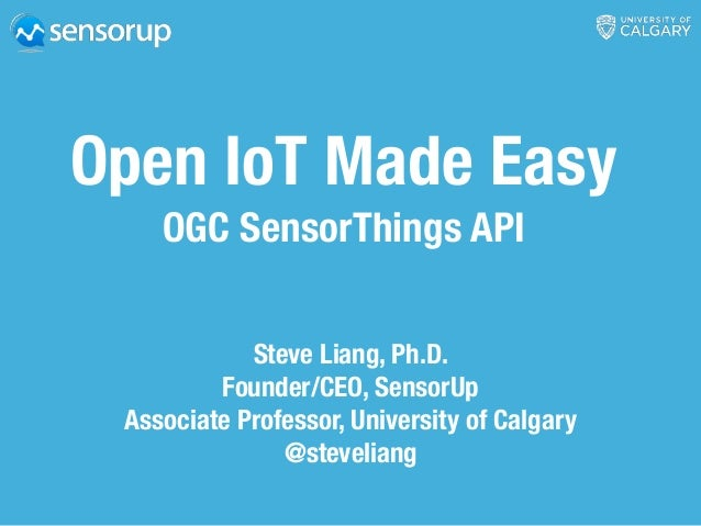 Open IoT Made Easy OGC SensorThings API Steve Liang, Ph.D. Founder/CEO, SensorUp Associate Professor, University of Calgar...
