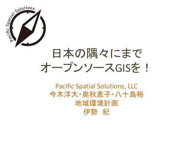 日本の隅々にまで オープンソースGISを! Pacific Spatial Solutions, LLC 今木洋大・奥秋恵子・八十島裕 地域環境計画 伊勢 紀