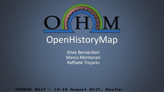 FOSS4G 2017 – 14-19 August 2017, Boston OpenHistoryMap Silvia Bernardoni Marco Montanari Raffaele Trojanis