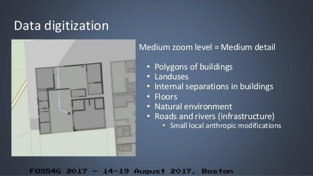 FOSS4G 2017 – 14-19 August 2017, Boston Data digitization Medium zoom level = Medium detail • Polygons of buildings • Land...