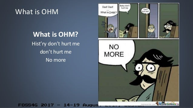 FOSS4G 2017 – 14-19 August 2017, Boston What is OHM What is OHM? Hist'ry don't hurt me don't hurt me No more OHM?