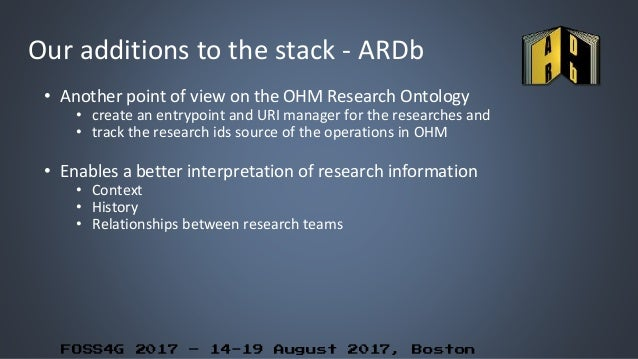 FOSS4G 2017 – 14-19 August 2017, Boston Our additions to the stack - ARDb • Another point of view on the OHM Research Onto...