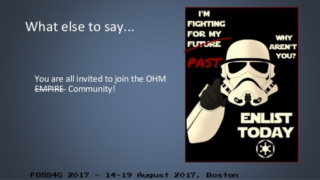 FOSS4G 2017 – 14-19 August 2017, Boston What else to say... You are all invited to join the OHM EMPIRE Community! PAST