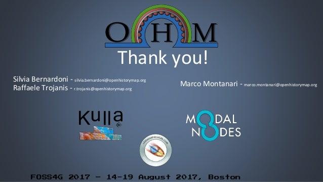 FOSS4G 2017 – 14-19 August 2017, Boston Thank you! Silvia Bernardoni - silvia.bernardoni@openhistorymap.org Raffaele Troja...