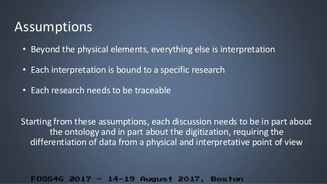 FOSS4G 2017 – 14-19 August 2017, Boston Assumptions • Beyond the physical elements, everything else is interpretation • Ea...