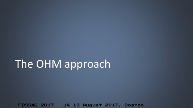 FOSS4G 2017 – 14-19 August 2017, Boston The OHM approach
