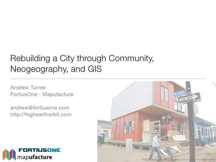 Rebuilding a City through Community, Neogeography, and GIS Andrew Turner FortiusOne - Mapufacture  andrew@fortiusone.com h...