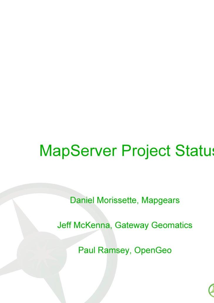 MapServer Project Status Daniel Morissette, Mapgears Jeff McKenna, Gateway Geomatics Paul Ramsey, OpenGeo