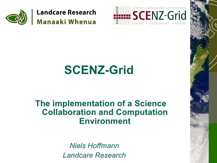 SCENZ-Grid   The implementation of a Science Collaboration and Computation Environment Niels Hoffmann Landcare Research
