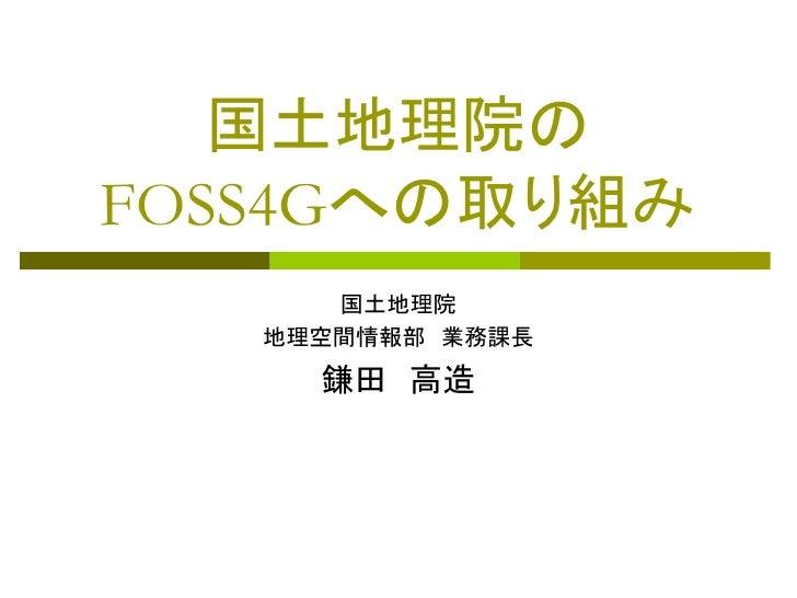 国土地理院の FOSS4Gへの取り組み       国土地理院    地理空間情報部 業務課長      鎌田 高造
