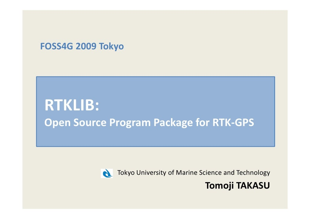 FOSS4G 2009 Tokyo     RTKLIB: Open Source Program Package for RTK-GPS                   Tokyo University of Marine Science...