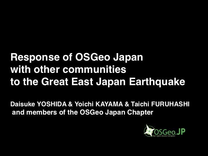 Response of OSGeo Japanwith other communitiesto the Great East Japan EarthquakeDaisuke YOSHIDA & Yoichi KAYAMA & Taichi FU...