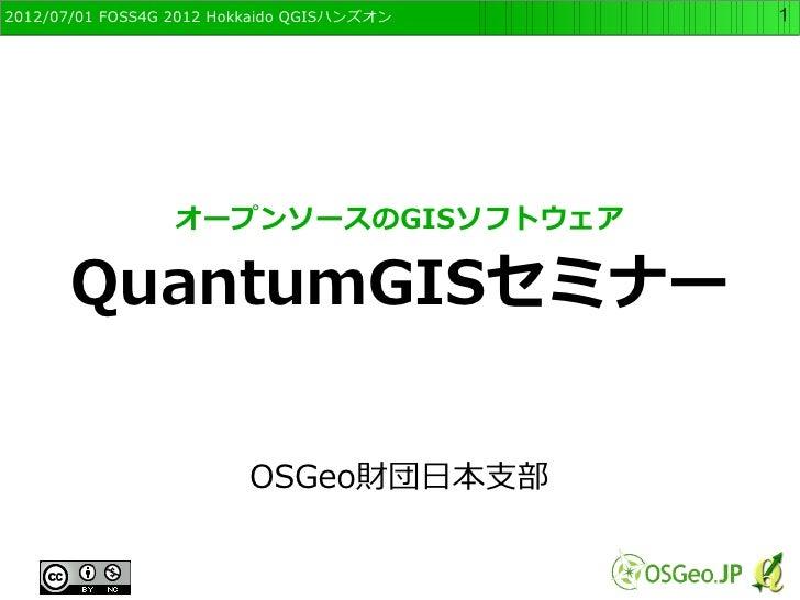 2012/07/01 FOSS4G 2012 Hokkaido QGISハンズオン   1                 オープンソースのGISソフトウェア      QuantumGISセミナー                       ...