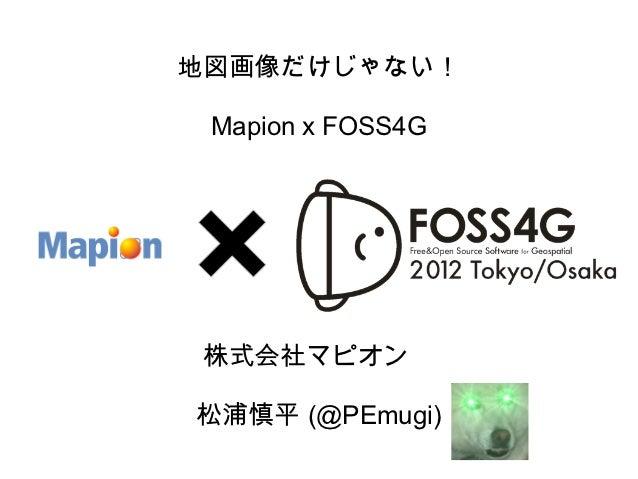 地図画像だけじゃない! Mapion x FOSS4G 株式会社マピオン 松浦慎平 (@PEmugi)