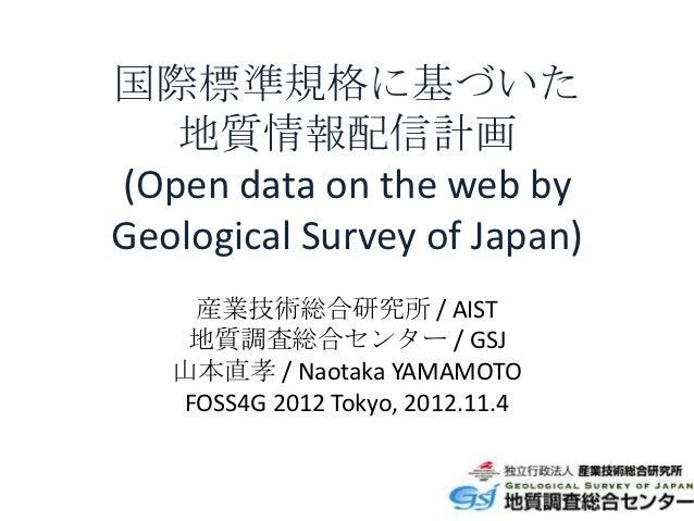 国際標準規格に基づいた   地質情報配信計画(Open data on the web byGeological Survey of Japan)    産業技術総合研究所 / AIST    地質調査総合センター / GSJ   山本直孝 /...