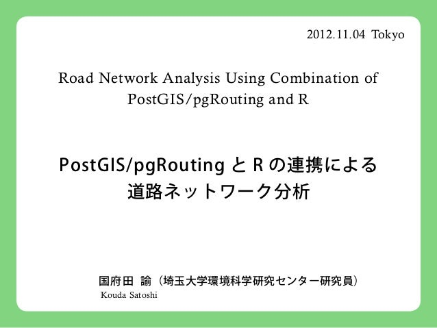 2012.11.04 TokyoRoad Network Analysis Using Combination of        PostGIS/pgRouting and RPostGIS/pgRouting と R の連携による     ...