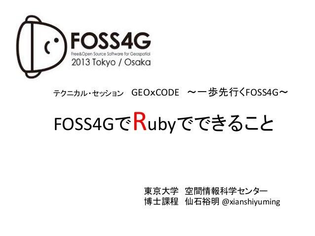 テクニカル・セッション  GEOxCODE ~一歩先行くFOSS4G~  FOSS4GでRubyでできること  東京大学 空間情報科学センター   博士課程 仙石裕明  @xianshiyuming
