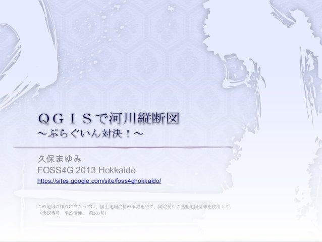 久保まゆみ FOSS4G 2013 Hokkaido https://sites.google.com/site/foss4ghokkaido/ この地図の作成に当たっては、国土地理院長の承認を得て、同院発行の基盤地図情報を使用した。 (承認番...