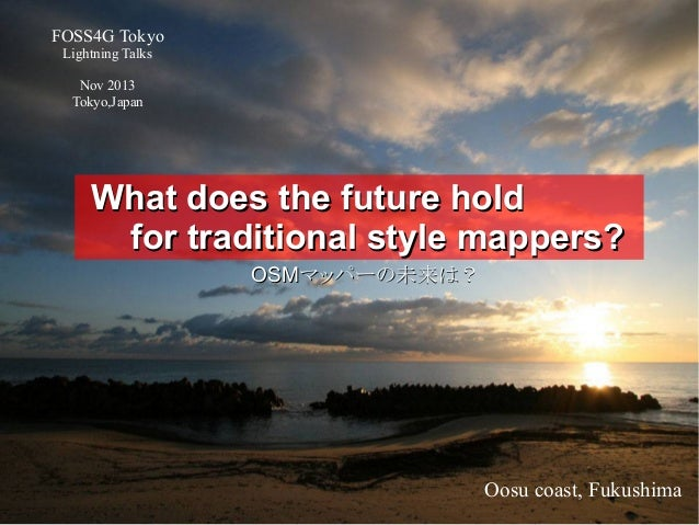 FOSS4G Tokyo Lightning Talks Nov 2013 Tokyo,Japan  What does the future hold for traditional style mappers? OSMマッパーの未来は?  ...