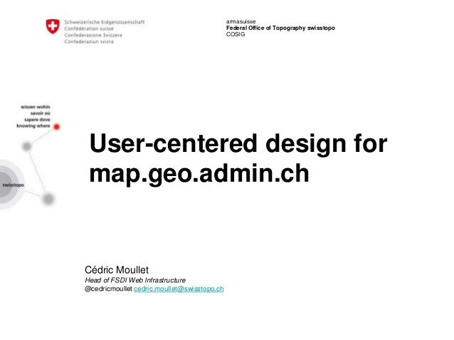 armasuisse Federal Office of Topography swisstopo COSIG User-centered design for map.geo.admin.ch Cédric Moullet Head of F...