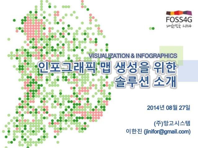 VISUALIZATION & INFOGRAPHICS  인포그래픽 맵 생성을 위한  솔루션 소개  2014년 08월 27일  (주)망고시스템  이한진 (jinifor@gmail.com)