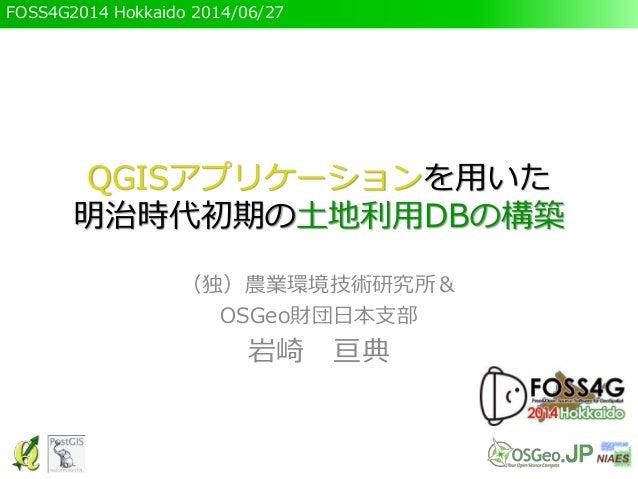 FOSS4G2014 Hokkaido 2014/06/27 QGISアプリケーションを用いた 明治時代初期の土地利用DBの構築 (独)農業環境技術研究所& OSGeo財団日本支部 岩崎 亘典