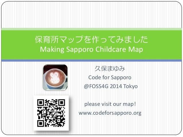 久保まゆみ  Code for Sapporo  @FOSS4G 2014 Tokyo  please visit our map!  www.codeforsapporo.org  保育所マップを作ってみました MakingSapporoCh...