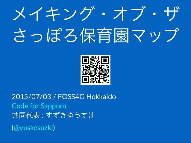 メイキング・オブ・ザ さっぽろ保育園マップ 2015/07/03(/(FOSS4G(Hokkaido Code(for(Sapporo 共同代表(:(すずきゆうすけ( (@yuskesuzki)