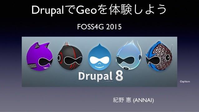 DrupalでGeoを体験しよう FOSS4G 2015 ©sphism 紀野 惠 (ANNAI)
