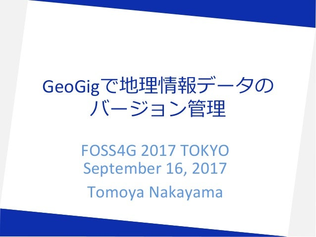 GeoGigで地理情報データの バージョン管理 FOSS4G 2017 TOKYO September 16, 2017 Tomoya Nakayama