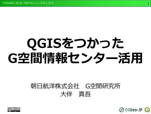 FOSS4G 2018 TOKYO ハンズオンデイ 1 QGISをつかった G空間情報センター活用 朝日航洋株式会社 G空間研究所 大伴 真吾